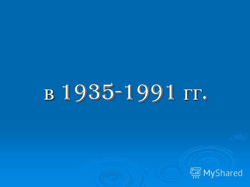 в 1935-1991 гг. в 1935-1991 гг.