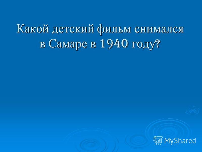 Какой детский фильм снимался в Самаре в 1940 году ?