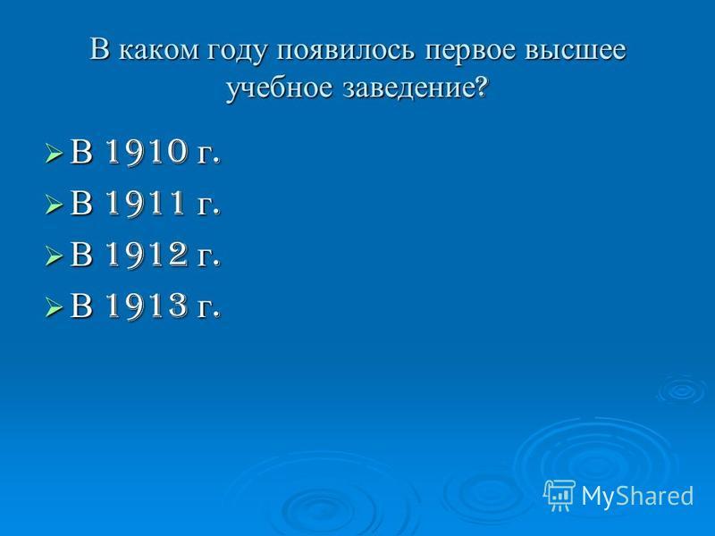 В каком году появилось первое высшее учебное заведение ? В 1910 г. В 1910 г. В 1911 г. В 1911 г. В 1912 г. В 1912 г. В 1913 г. В 1913 г.