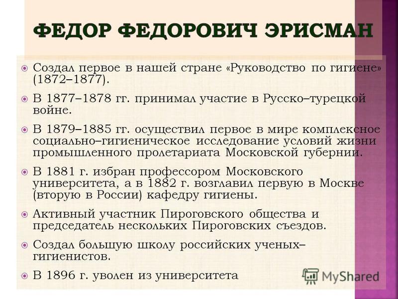 Создал первое в нашей стране «Руководство по гигиене» (1872–1877). В 1877–1878 гг. принимал участие в Русско–турецкой войне. В 1879–1885 гг. осуществил первое в мире комплексное социально–гигиеническое исследование условий жизни промышленного пролета