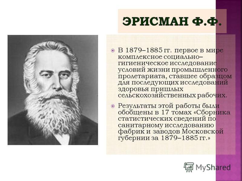 В 1879–1885 гг. первое в мире комплексное социально– гигиеническое исследование условий жизни промышленного пролетариата, ставшее образцом для последующих исследований здоровья пришлых сельскохозяйственных рабочих. Результаты этой работы были обобщен
