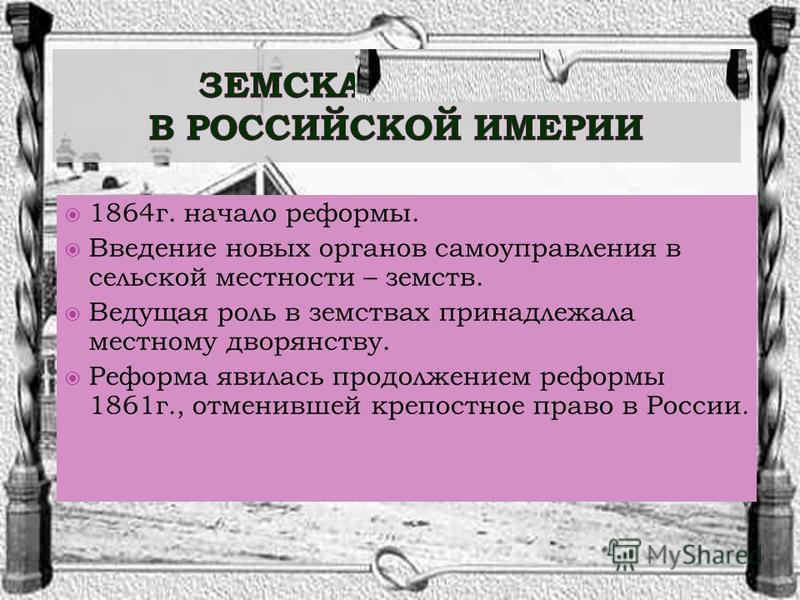1864 г. начало реформы. Введение новых органов самоуправления в сельской местности – земств. Ведущая роль в земствах принадлежала местному дворянству. Реформа явилась продолжением реформы 1861 г., отменившей крепостное право в России.