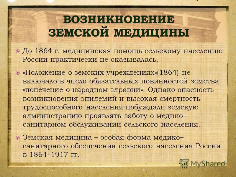 До 1864 г. медицинская помощь сельскому населению России практически не оказывалась. «Положение о земских учреждениях»(1864) не включало в число обязательных повинностей земства «попечение о народном здравии». Однако опасность возникновения эпидемий