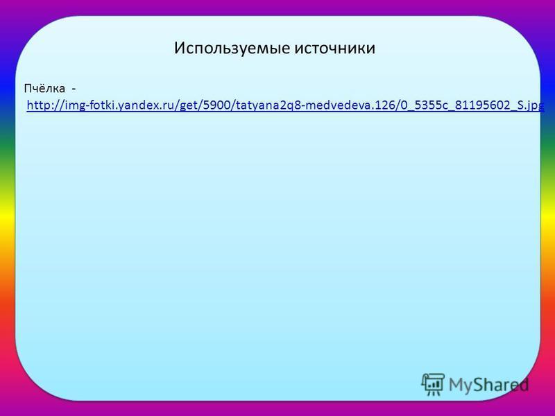Пчёлка - http://img-fotki.yandex.ru/get/5900/tatyana2q8-medvedeva.126/0_5355c_81195602_S.jpg Используемые источники
