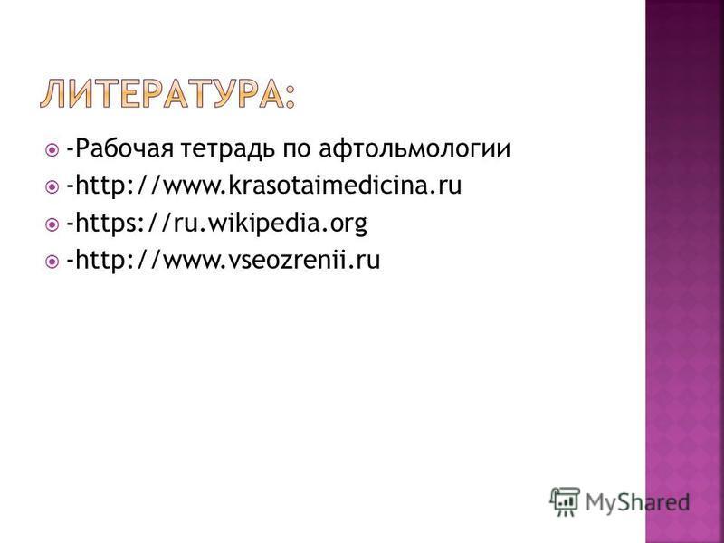 -Рабочая тетрадь по офтальмологии -http://www.krasotaimedicina.ru -https://ru.wikipedia.org -http://www.vseozrenii.ru