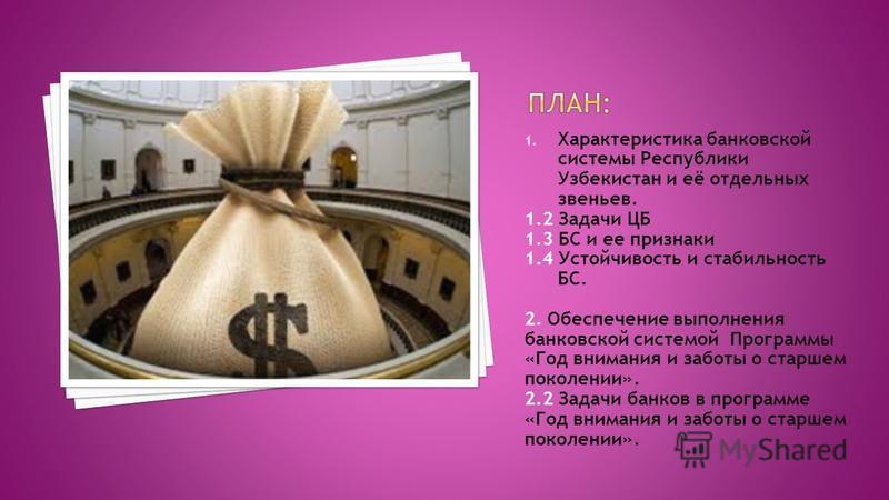 1. Характеристика банковской системы Республики Узбекистан и её отдельных звеньев. 1.2 Задачи ЦБ 1.3 БС и ее признаки 1.4 Устойчивость и стабильность БС. 2. Обеспечение выполнения банковской системой Программы «Год внимания и заботы о старшем поколен
