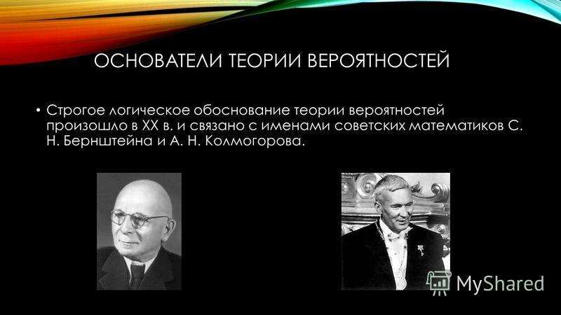 ОСНОВАТЕЛИ ТЕОРИИ ВЕРОЯТНОСТЕЙ Строгое логическое обоснование теории вероятностей произошло в XX в. и связано с именами советских математиков С. Н. Бернштейна и А. Н. Колмогорова.
