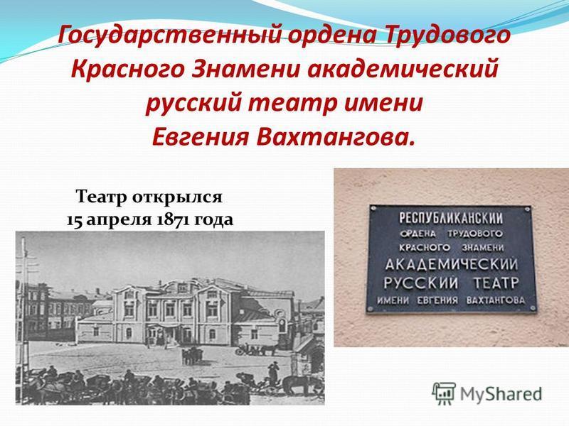 Государственный ордена Трудового Красного Знамени академический русский театр имени Евгения Вахтангова. Театр открылся 15 апреля 1871 года