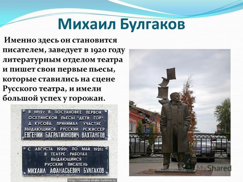 Михаил Булгаков Именно здесь он становится писателем, заведует в 1920 году литературным отделом театра и пишет свои первые пьесы, которые ставились на сцене Русского театра, и имели большой успех у горожан.