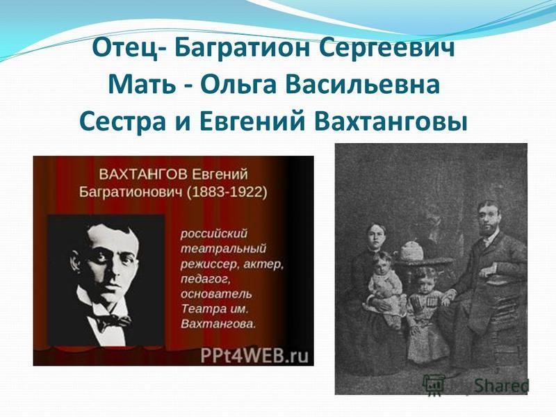 Отец- Багратион Сергеевич Мать - Ольга Васильевна Сестра и Евгений Вахтанговы