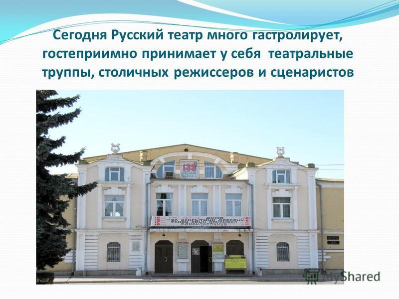 Сегодня Русский театр много гастролирует, гостеприимно принимает у себя театральные труппы, столичных режиссеров и сценаристов