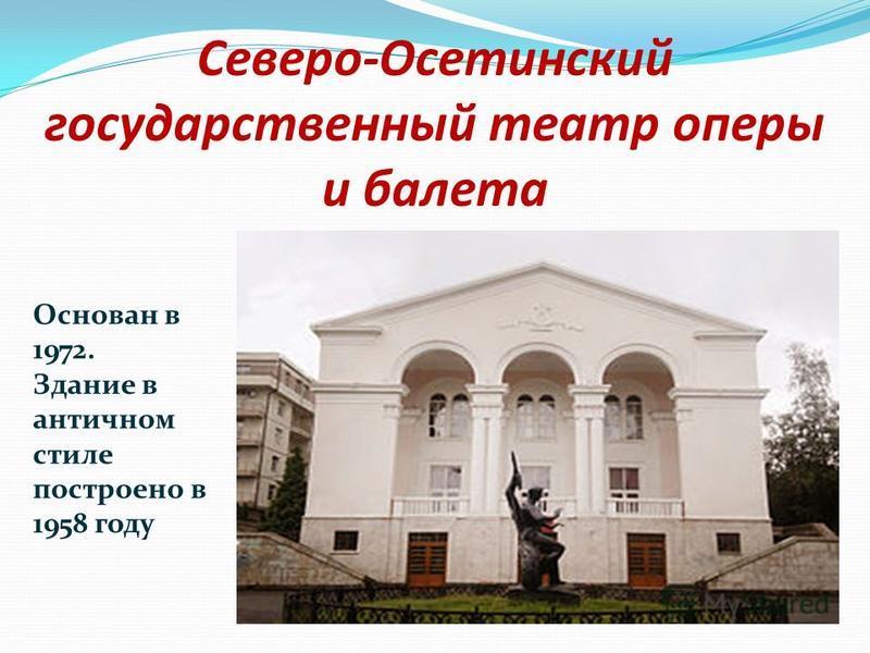 Северо-Осетинский государственный театр оперы и балета Основан в 1972. Здание в античном стиле построено в 1958 году
