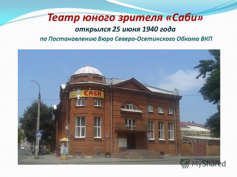 Театр юного зрителя «Саби» открылся 25 июня 1940 года по Постановлению Бюро Северо-Осетинского Обкома ВКП