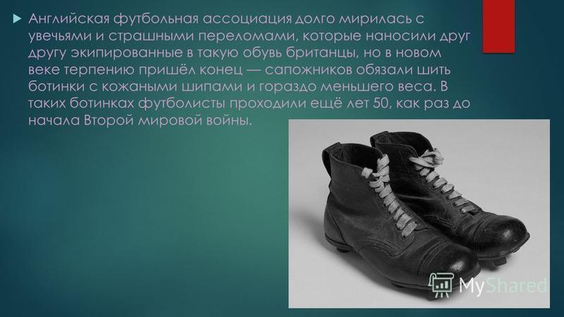 Английская футбольная ассоциация долго мирилась с увечьями и страшными переломами, которые наносили друг другу экипированные в такую обувь британцы, но в новом веке терпению пришёл конец сапожников обязали шить ботинки с кожаными шипами и гораздо мен