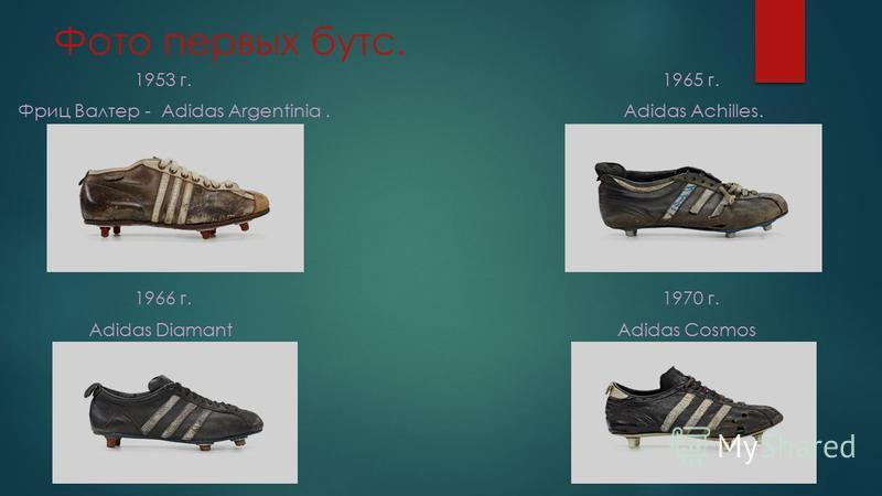 Фото первых бутс. 1953 г. 1965 г. Фриц Валтер - Adidas Argentinia. Adidas Achilles. 1966 г. 1970 г. Adidas Diamant Adidas Cosmos