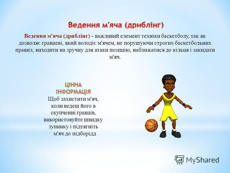Ведення м'яча (дриблінг) - важливий елемент техніки баскетболу, так як дозволяє гравцеві, який володіє м'ячем, не порушуючи строгих баскетбольних правил, виходити на зручну для атаки позицію, наближатися до кільця і закидати м'яч.