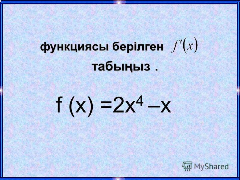 f (х) =2 х 4 –х функциясы берілген табыңыз.