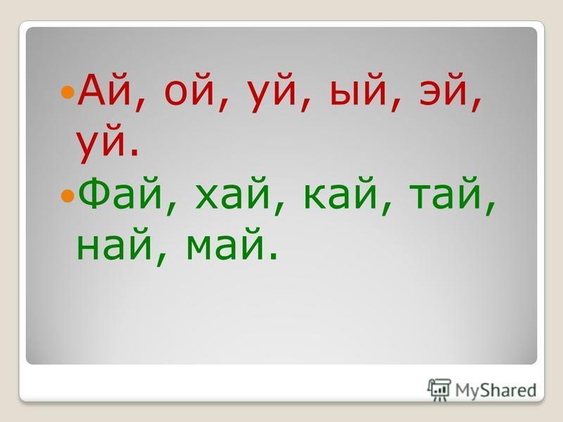 Ай, ой, уй, уй, эй, уй. Фай, хай, кай, тай, най, май.