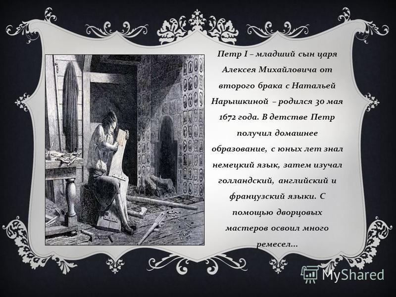 Петр I – младший сын царя Алексея Михайловича от второго брака с Натальей Нарышкиной – родился 30 мая 1672 года. В детстве Петр получил домашнее образование, с юных лет знал немецкий язык, затем изучал голландский, английский и французский языки. С п