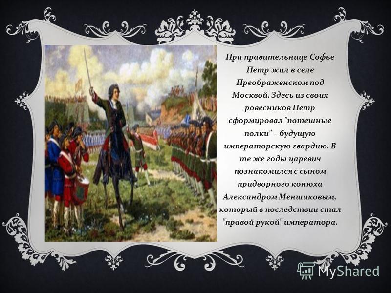 При правительнице Софье Петр жил в селе Преображенском под Москвой. Здесь из своих ровесников Петр сформировал