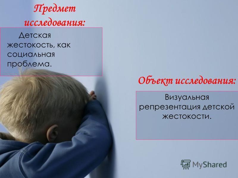 Визуальная репрезентация детской жестокости. Предмет исследования: Объект исследования: Детская жестокость, как социальная проблема.