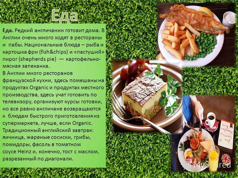 Еда. Редкий англичанин готовит дома. В Англии очень много ходят в рестораны и пабы. Национальные блюда – рыба и картошка фри (fish&chips) и «пастуший» пирог (shepherds pie) картофельно- мясная запеканка. В Англии много ресторанов французской кухни, з