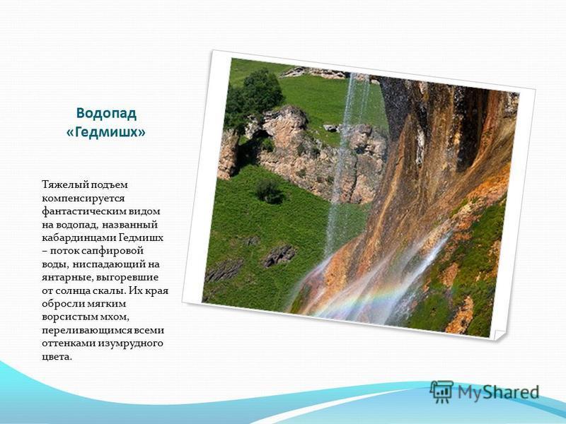 Водопад «Гедмишх» Тяжелый подъем компенсируется фантастическим видом на водопад, названный кабардинцами Гедмишх – поток сапфировой воды, ниспадающий на янтарные, выгоревшие от солнца скалы. Их края обросли мягким ворсистым мхом, переливающимся всеми