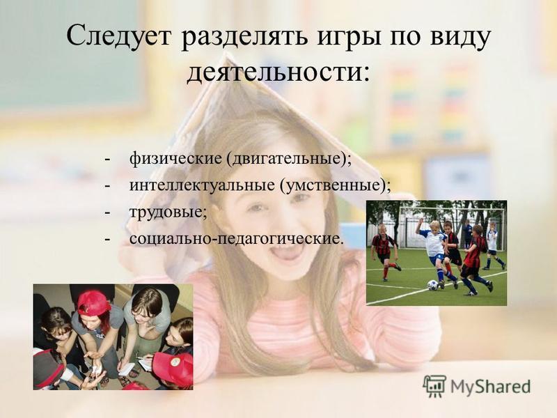 Следует разделять игры по виду деятельности: - физические (двигательные); - интеллектуальные (умственные); - трудовые; - социально-педагогические.