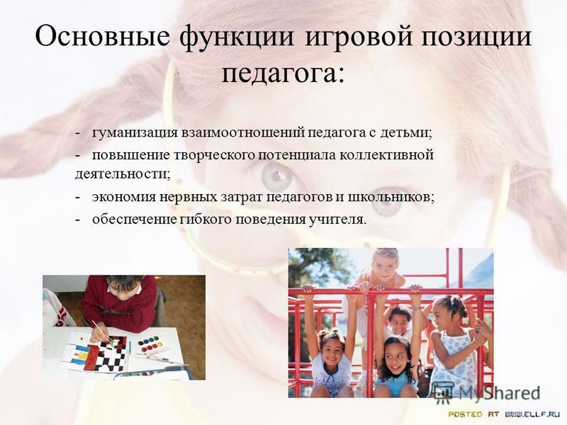Основные функции игровой позиции педагога: - гуманизация взаимоотношений педагога с детьми; - повышение творческого потенциала коллективной деятельности; - экономия нервных затрат педагогов и школьников; - обеспечение гибкого поведения учителя.