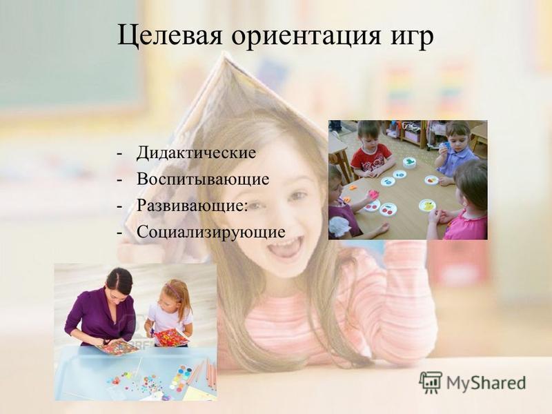 Целевая ориентация игр - Дидактические - Воспитывающие - Развивающие: - Социализирующие