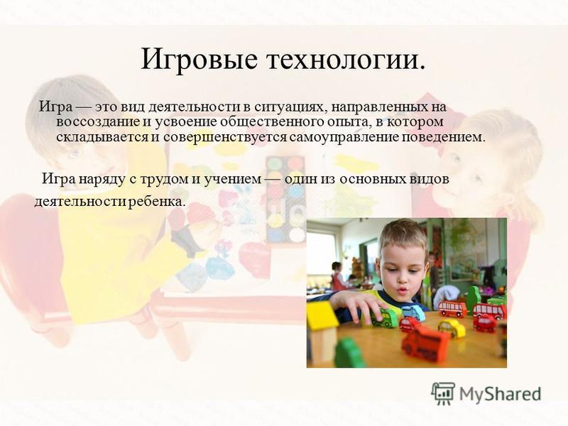 Игровые технологии. Игра наряду с трудом и учением один из основных видов деятельности ребенка. Игра это вид деятельности в ситуациях, направленных на воссоздание и усвоение общественного опыта, в котором складывается и совершенствуется самоуправлени
