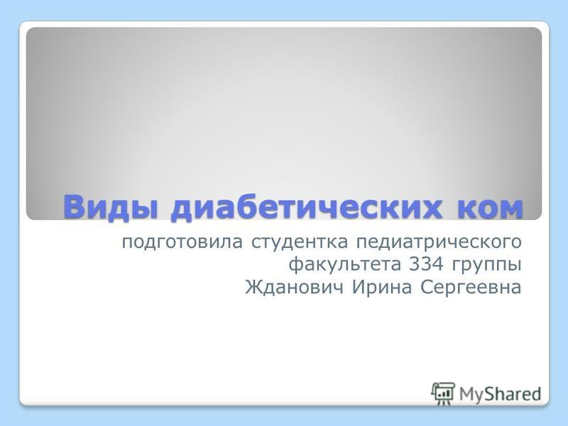 Виды диабетических ком подготовила студентка педиатрического факультета 334 группы Жданович Ирина Сергеевна