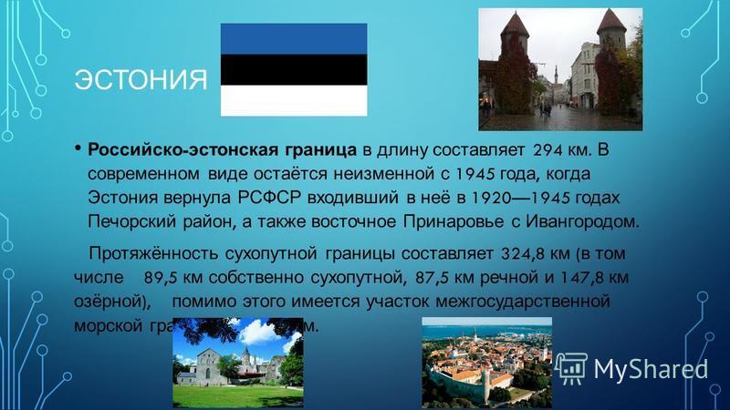 ЭСТОНИЯ Российско - эстонская граница в длину составляет 294 км. В современном виде остаётся неизменной с 1945 года, когда Эстония вернула РСФСР входивший в неё в 19201945 годах Печорский район, а также восточное Принаровье с Ивангородом. Протяжённос