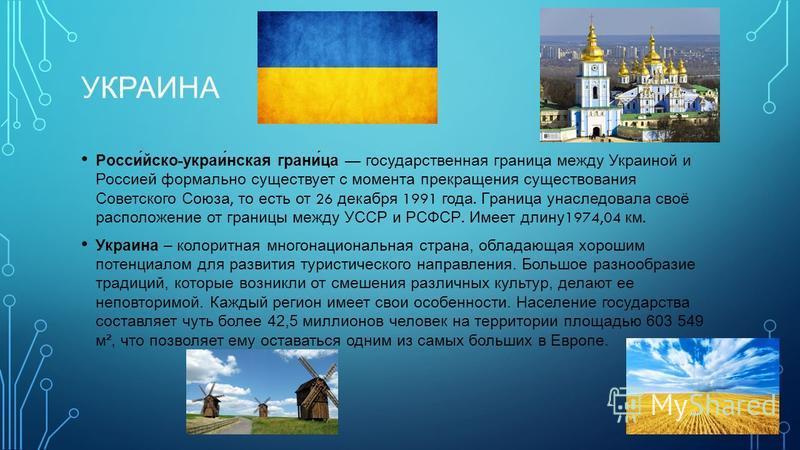УКРАИНА Росси́йско - украли́нская грани́ца государственная граница между Украиной и Россией формально существует с момента прекращения существования Советского Союза, то есть от 26 декабря 1991 года. Граница унаследовала своё расположение от границы