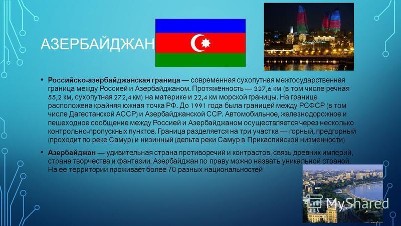 АЗЕРБАЙДЖАН Российско - азербайджанская граница современная сухопутнаяяя межгосударственная граница между Россией и Азербайджаном. Протяжённость 327,6 км ( в том числе речная 55,2 км, сухопутнаяяя 272,4 км ) на материке и 22,4 км морской границы. На