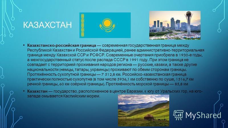КАЗАХСТАН Казахстанско - российская граница современная государственная граница между Республикой Казахстан и Российской Федерацией, ранее административно - территориальная граница между Казахской ССР и РСФСР. Современные очертания приобрела в 1930-