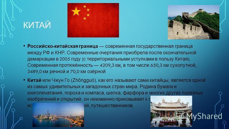 КИТАЙ Российско - китайская граница современная государственная граница между РФ и КНР. Современные очертания приобрела после окончательной демаркации в 2005 году ( с территориальными уступками в пользу Китая ). Современная протяжённость 4209,3 км, в