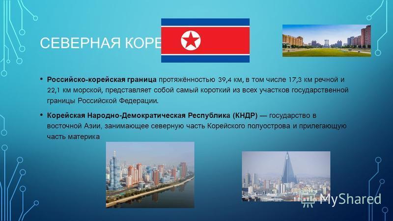 СЕВЕРНАЯ КОРЕЯ Российско - корейская граница протяжённостью 39,4 км, в том числе 17,3 км речной и 22,1 км морской, представляет собой самый короткий из всех участков государственной границы Российской Федерации. Корейская Народно-Демократическая Респ