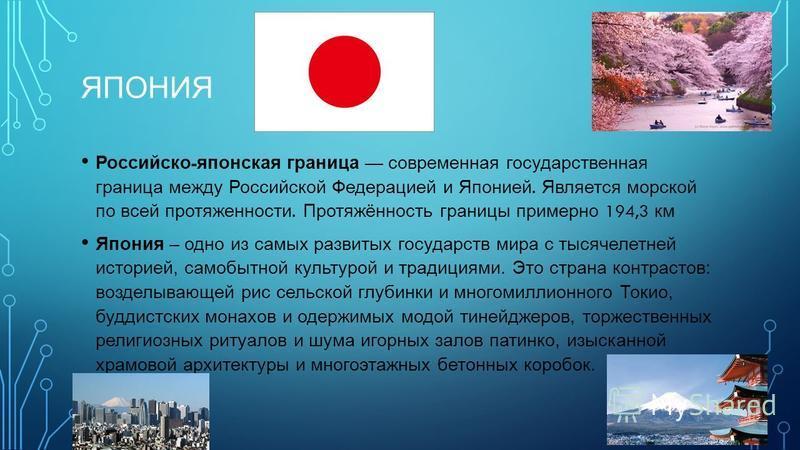 ЯПОНИЯ Российско - японская граница современная государственная граница между Российской Федерацией и Японией. Является морской по всей протяженности. Протяжённость границы примерно 194,3 км Япония – одно из самых развитых государств мира с тысячелет