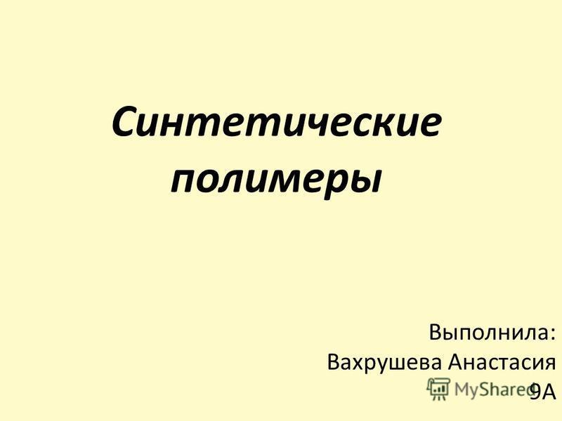 Синтетические полимеры Выполнила: Вахрушева Анастасия 9А