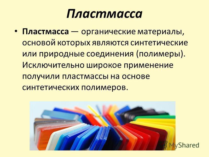 Пластмасса Пластмасса органические материалы, основой которых являются синтетические или природные соединения (полимеры). Исключительно широкое применение получили пластмассы на основе синтетических полимеров.