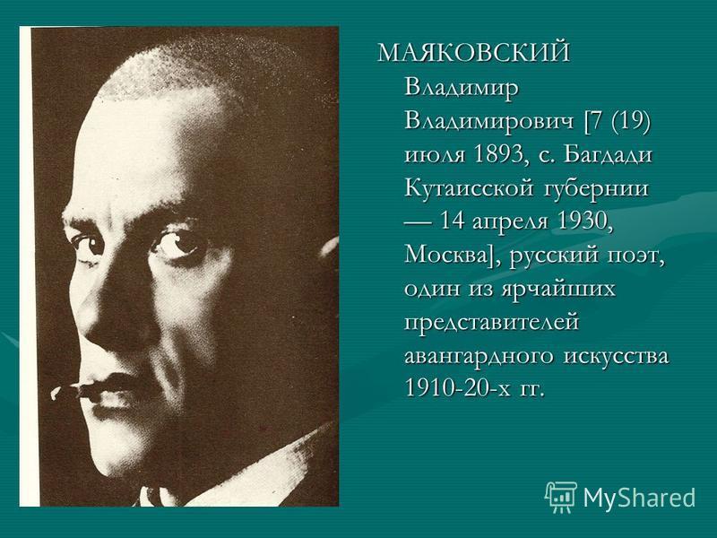 МАЯКОВСКИЙ Владимир Владимирович [7 (19) июля 1893, с. Багдади Кутаисской губернии 14 апреля 1930, Москва], русский поэт, один из ярчайших представителей авангардного искусства 1910-20-х гг.