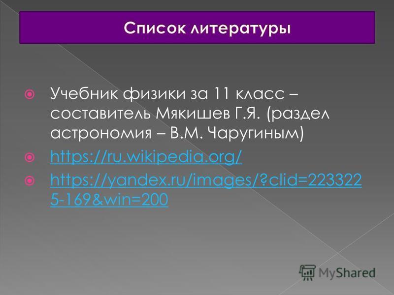 Учебник физики за 11 класс – составитель Мякишев Г.Я. (раздел астрономия – В.М. Чаругиным) https://ru.wikipedia.org/ https://yandex.ru/images/?clid=223322 5-169&win=200 https://yandex.ru/images/?clid=223322 5-169&win=200