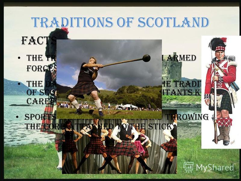 Traditions of Scotland The tradition of the Scottish armed forces to wear the kilt Facts The dance also belongs to the tradition of Scotland, which the inhabitants keep it carefully and earnestly. Sports tradition of Scotland throwing the core attach