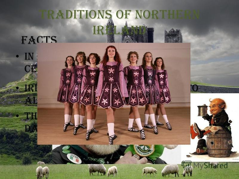 Traditions of Northern Ireland In both Irelands love to celebrate St. Patrick's day Facts Irishmen are not indifferent to alcohol The Irish are known for their dancing