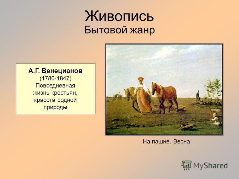 Живопись Бытовой жанр А.Г. Венецианов (1780-1847) Повседневная жизнь крестьян, красота родной природы На пашне. Весна