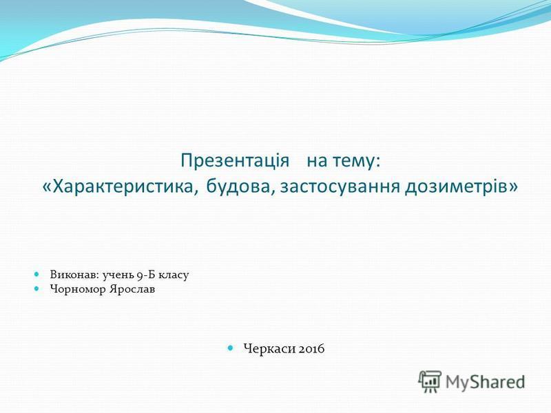 Презентація на тему: «Характеристика, будова, застосування дозиметрів» Виконав: учень 9-Б класу Чорномор Ярослав Черкаси 2016