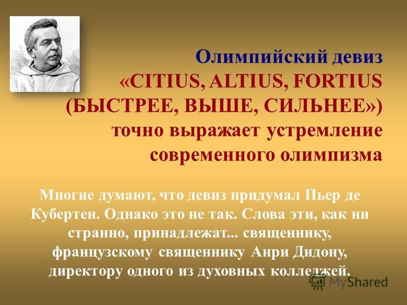 Олимпийский девиз «CITIUS, ALTIUS, FORTIUS (БЫСТРЕЕ, ВЫШЕ, СИЛЬНЕЕ») точно выражает устремление современного олимпизма Многие думают, что девиз придумал Пьер де Кубертен. Однако это не так. Слова эти, как ни странно, принадлежат... священнику, францу