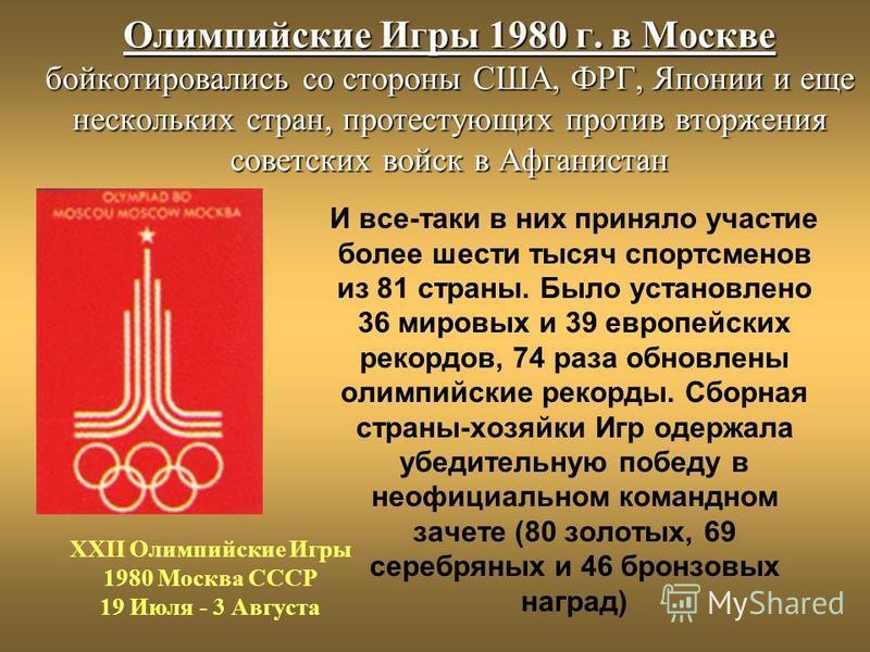 Олимпийские Игры 1980 г. в Москве бойкотировались со стороны США, ФРГ, Японии и еще нескольких стран, протестующих против вторжения советских войск в Афганистан И все-таки в них приняло участие более шести тысяч спортсменов из 81 страны. Было установ