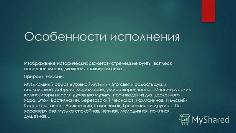 Особенности исполнения Изображение исторических сюжетов- стрелецкие бунты, всплеск народной мощи, движения стихийной силы. Природы России, Музыкальный образ духовной музыки - это свет и радость души, спокойствие, доброта, миролюбие, умиротворенность…